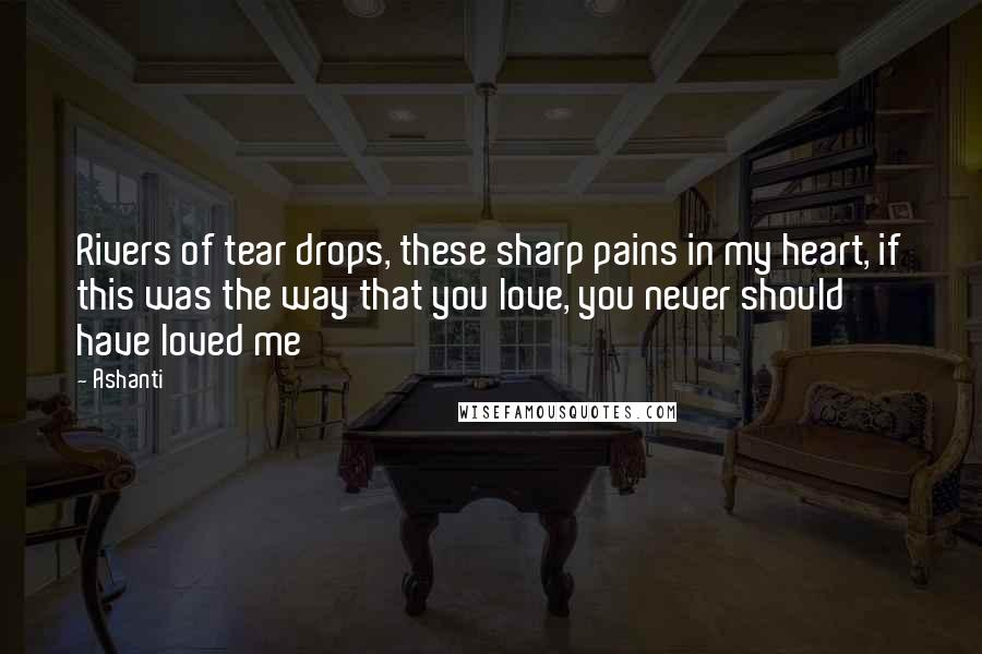 Ashanti quotes: Rivers of tear drops, these sharp pains in my heart, if this was the way that you love, you never should have loved me