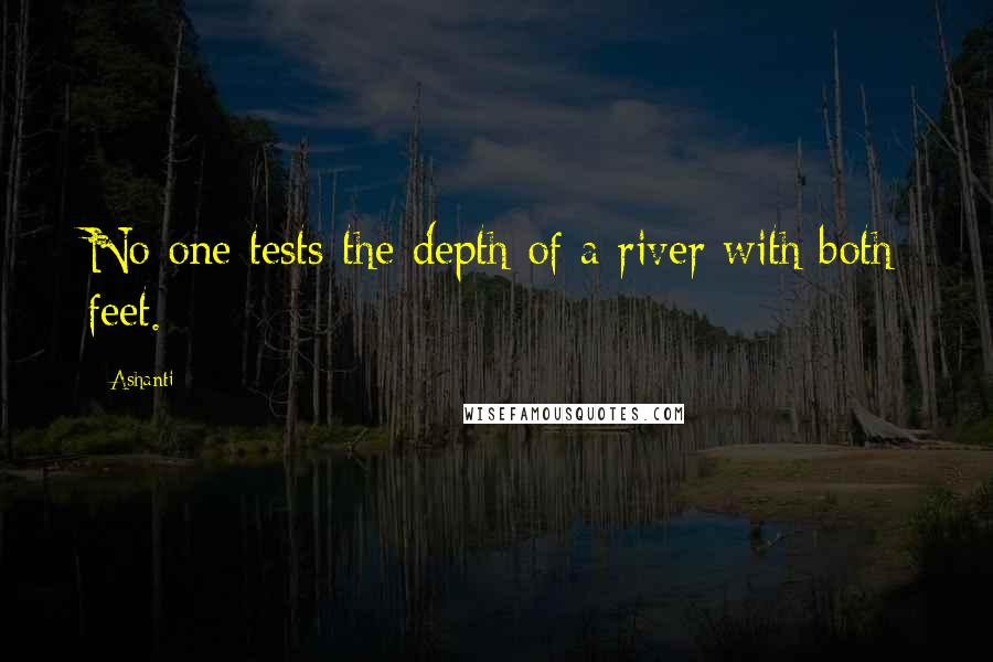 Ashanti quotes: No one tests the depth of a river with both feet.