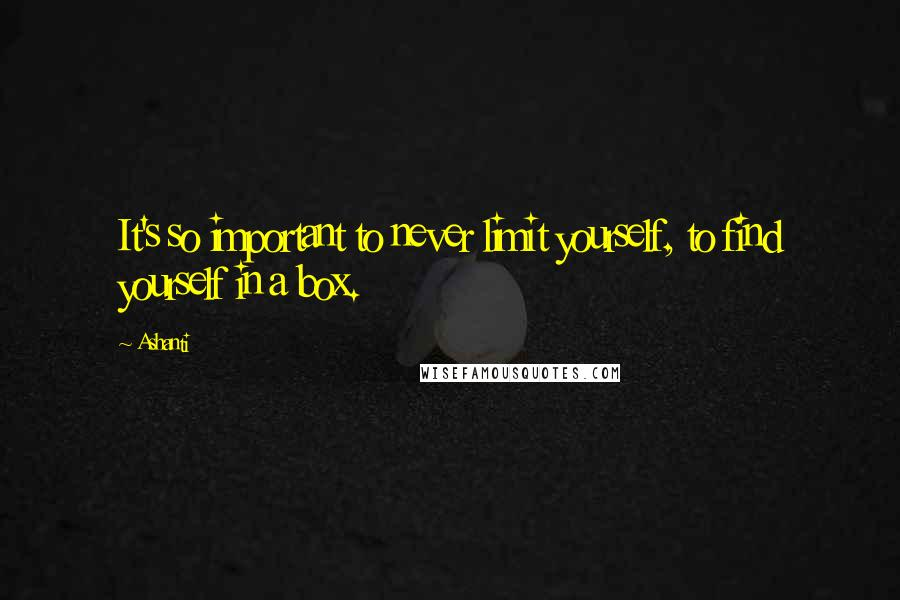 Ashanti quotes: It's so important to never limit yourself, to find yourself in a box.
