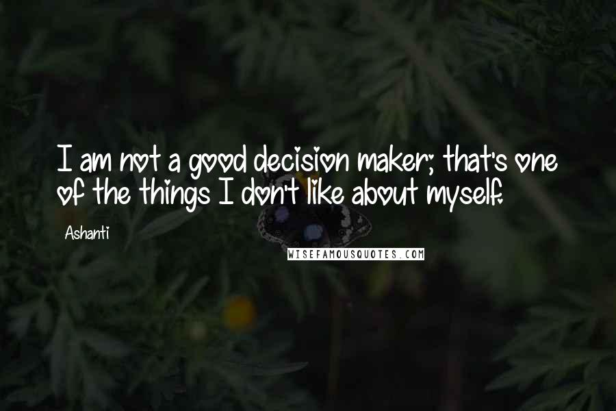 Ashanti quotes: I am not a good decision maker; that's one of the things I don't like about myself.