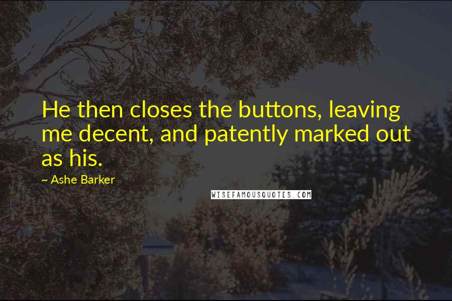 Ashe Barker quotes: He then closes the buttons, leaving me decent, and patently marked out as his.