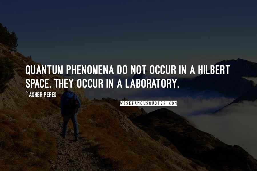 Asher Peres quotes: Quantum phenomena do not occur in a Hilbert space. They occur in a laboratory.