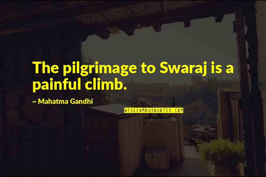 Ashes Of Time Wong Kar Wai Quotes By Mahatma Gandhi: The pilgrimage to Swaraj is a painful climb.