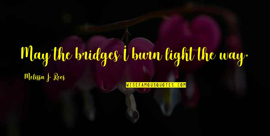 Ashes Of Time Wong Kar Wai Quotes By Melissa J. Rees: May the bridges I burn light the way.