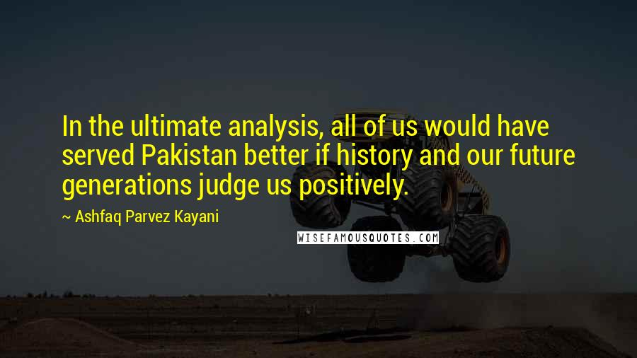 Ashfaq Parvez Kayani quotes: In the ultimate analysis, all of us would have served Pakistan better if history and our future generations judge us positively.