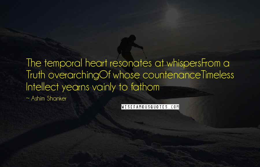 Ashim Shanker quotes: The temporal heart resonates at whispersFrom a Truth overarchingOf whose countenanceTimeless Intellect yearns vainly to fathom