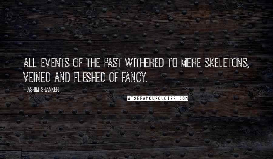 Ashim Shanker quotes: All events of the past withered to mere skeletons, veined and fleshed of fancy.
