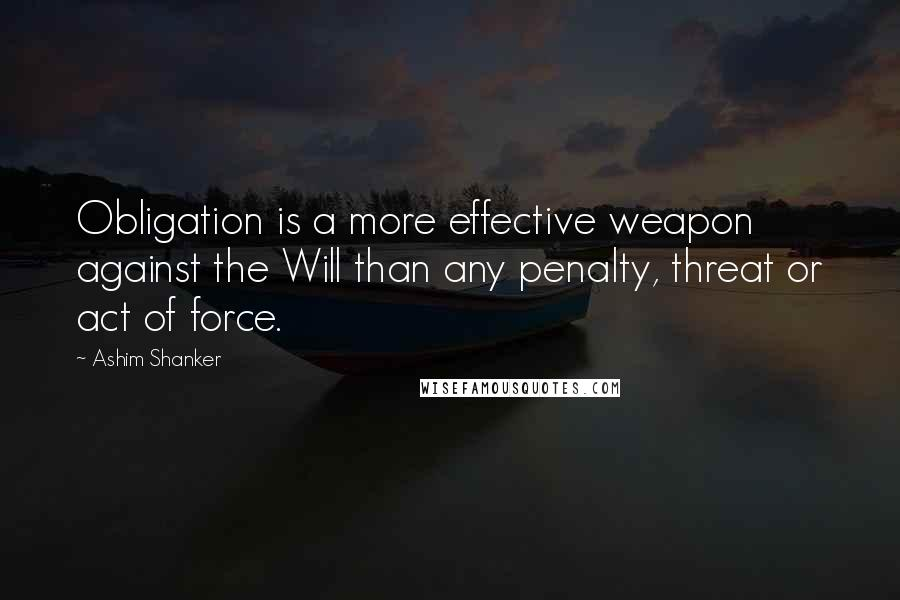 Ashim Shanker quotes: Obligation is a more effective weapon against the Will than any penalty, threat or act of force.