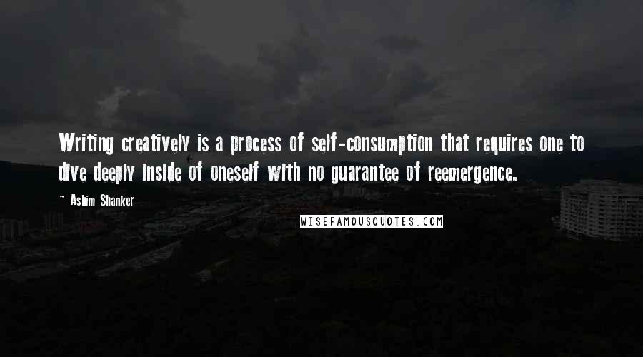 Ashim Shanker quotes: Writing creatively is a process of self-consumption that requires one to dive deeply inside of oneself with no guarantee of reemergence.