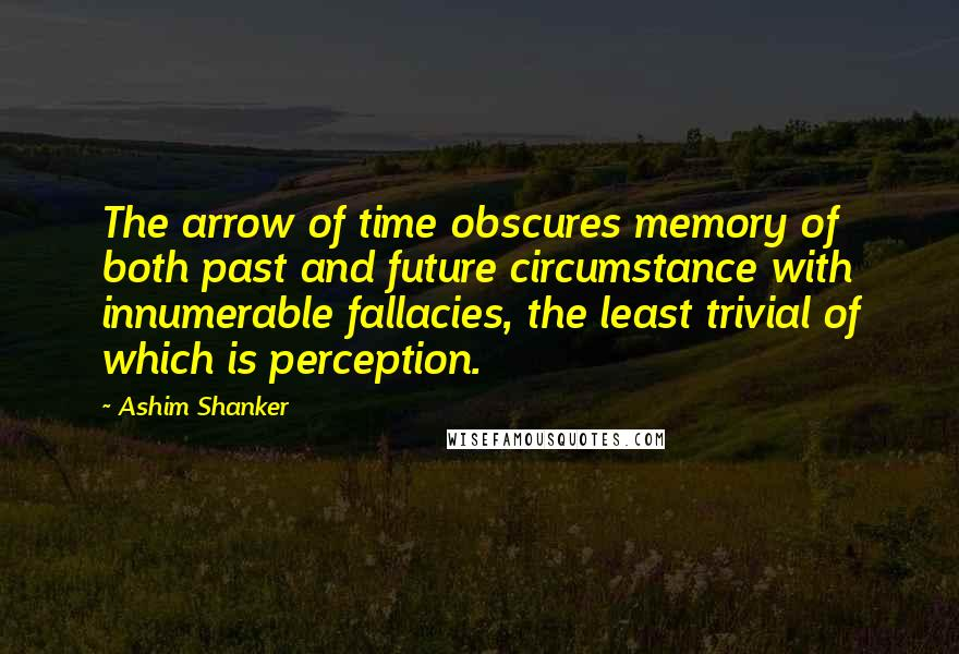 Ashim Shanker quotes: The arrow of time obscures memory of both past and future circumstance with innumerable fallacies, the least trivial of which is perception.