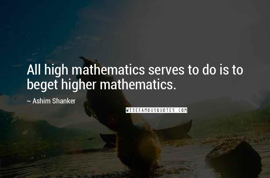 Ashim Shanker quotes: All high mathematics serves to do is to beget higher mathematics.