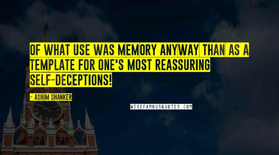 Ashim Shanker quotes: Of what use was memory anyway than as a template for one's most reassuring self-deceptions!