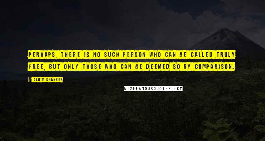 Ashim Shanker quotes: Perhaps, there is no such person who can be called truly free, but only those who can be deemed so by comparison.