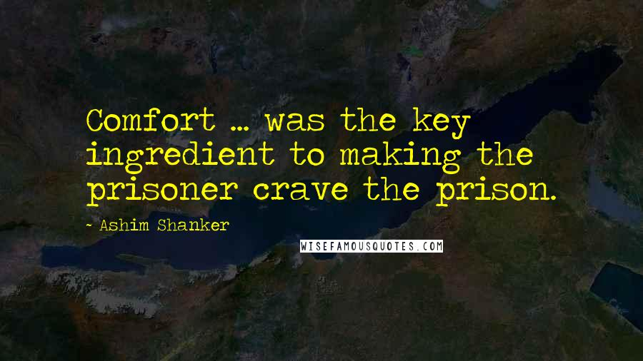 Ashim Shanker quotes: Comfort ... was the key ingredient to making the prisoner crave the prison.
