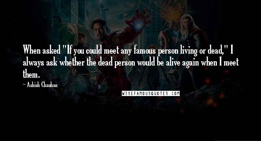 """Ashish Chauhan quotes: When asked """"If you could meet any famous person living or dead,"""" I always ask whether the dead person would be alive again when I meet them."""