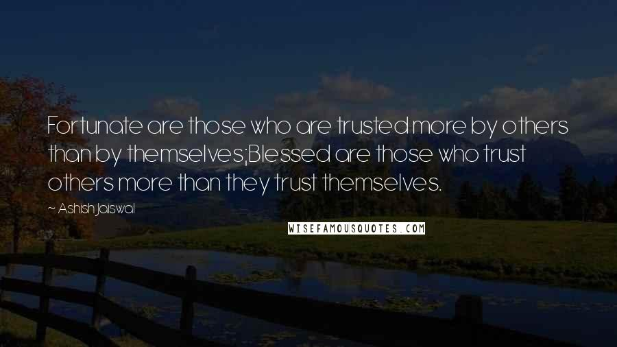 Ashish Jaiswal quotes: Fortunate are those who are trusted more by others than by themselves;Blessed are those who trust others more than they trust themselves.
