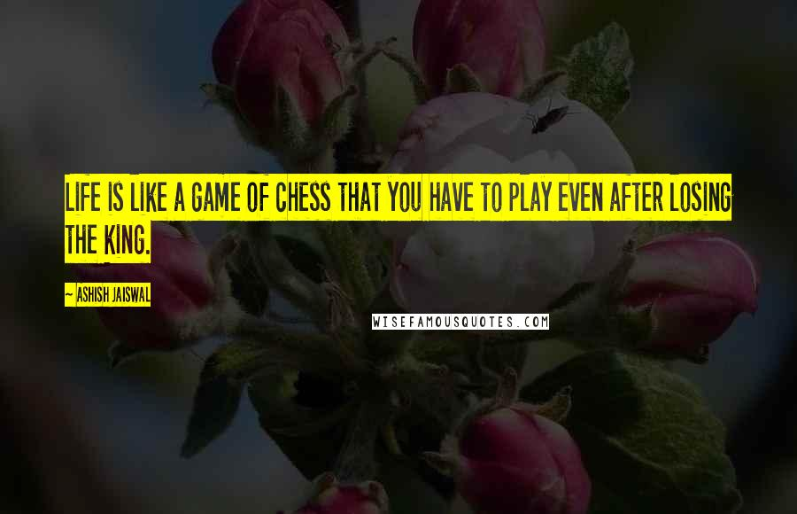 Ashish Jaiswal quotes: Life is like a game of chess that you have to play even after losing the king.