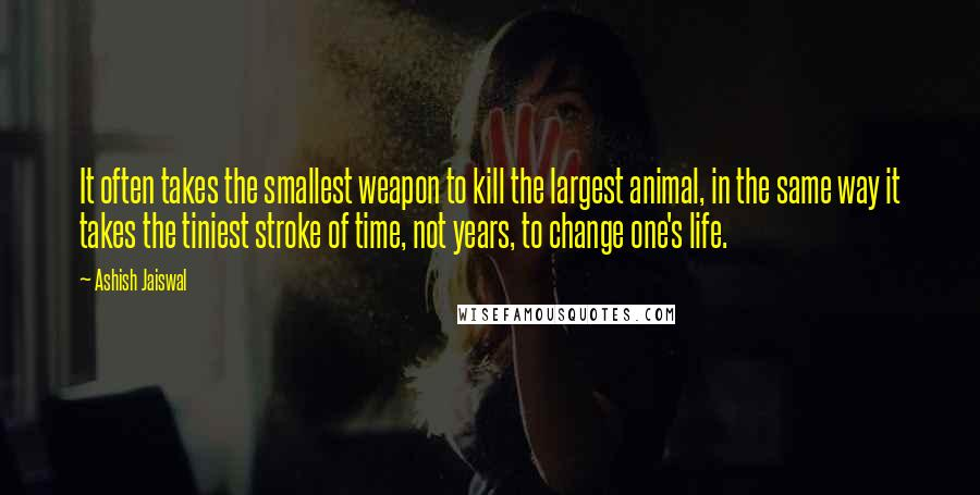 Ashish Jaiswal quotes: It often takes the smallest weapon to kill the largest animal, in the same way it takes the tiniest stroke of time, not years, to change one's life.