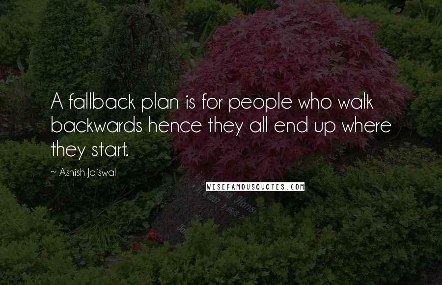 Ashish Jaiswal quotes: A fallback plan is for people who walk backwards hence they all end up where they start.