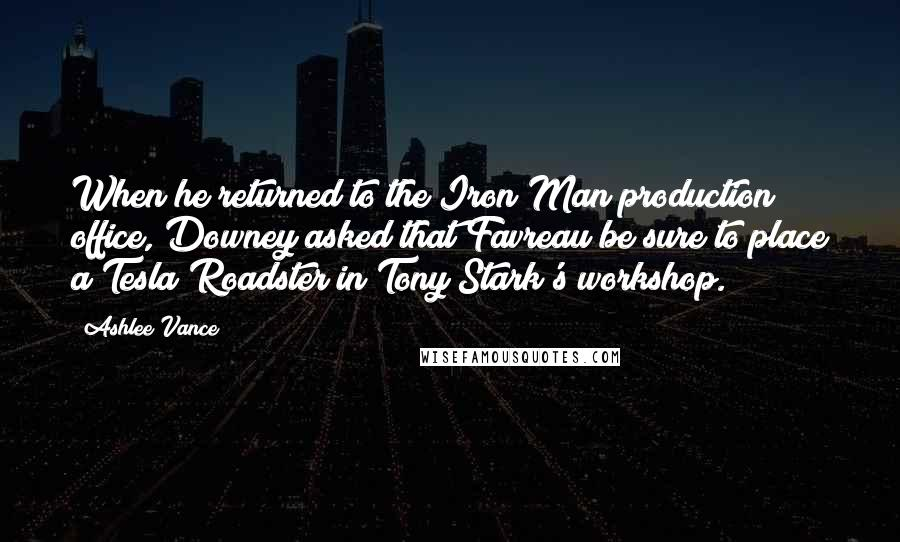 Ashlee Vance quotes: When he returned to the Iron Man production office, Downey asked that Favreau be sure to place a Tesla Roadster in Tony Stark's workshop.
