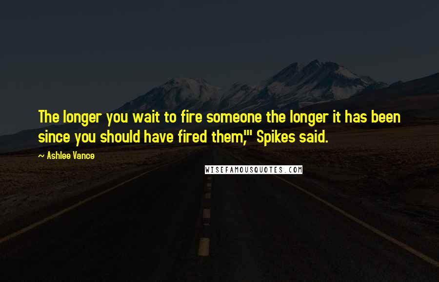 "Ashlee Vance quotes: The longer you wait to fire someone the longer it has been since you should have fired them,'"" Spikes said."