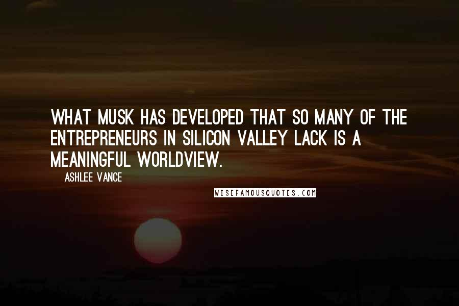 Ashlee Vance quotes: What Musk has developed that so many of the entrepreneurs in Silicon Valley lack is a meaningful worldview.