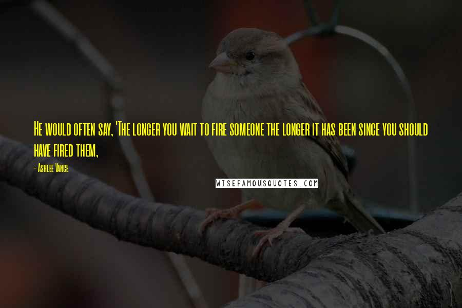 Ashlee Vance quotes: He would often say, 'The longer you wait to fire someone the longer it has been since you should have fired them,