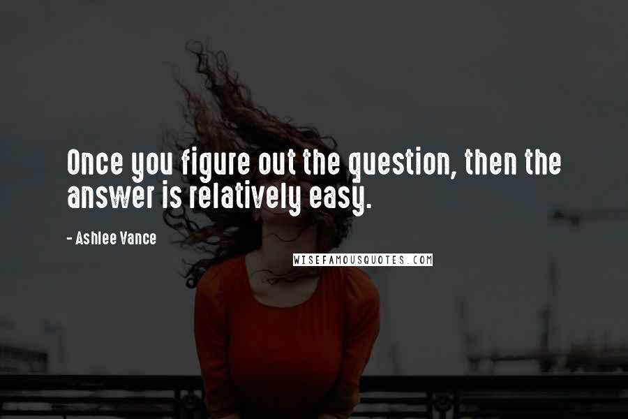 Ashlee Vance quotes: Once you figure out the question, then the answer is relatively easy.