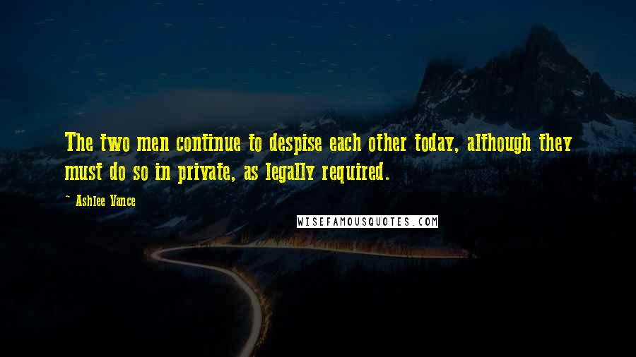 Ashlee Vance quotes: The two men continue to despise each other today, although they must do so in private, as legally required.