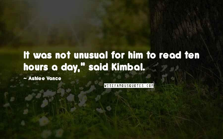"Ashlee Vance quotes: It was not unusual for him to read ten hours a day,"" said Kimbal."