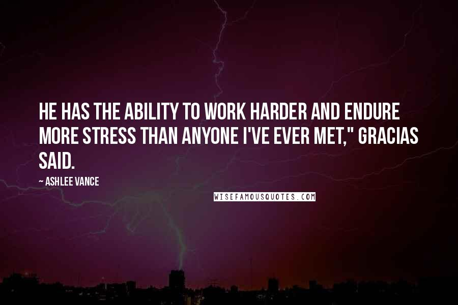 "Ashlee Vance quotes: He has the ability to work harder and endure more stress than anyone I've ever met,"" Gracias said."
