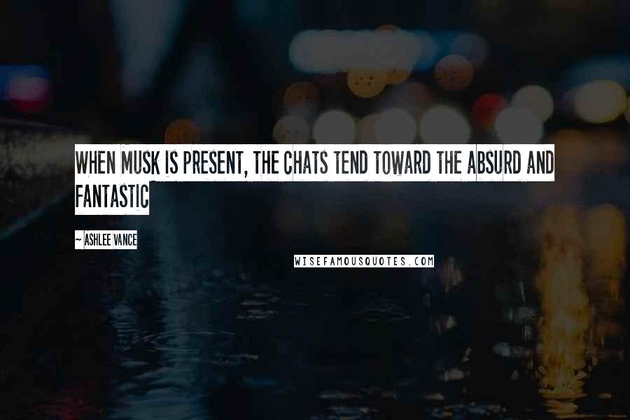 Ashlee Vance quotes: When Musk is present, the chats tend toward the absurd and fantastic