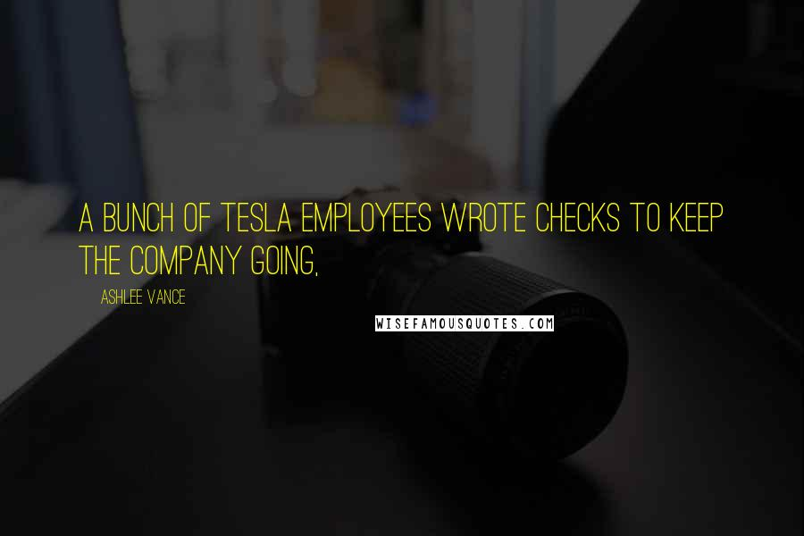 Ashlee Vance quotes: A bunch of Tesla employees wrote checks to keep the company going,