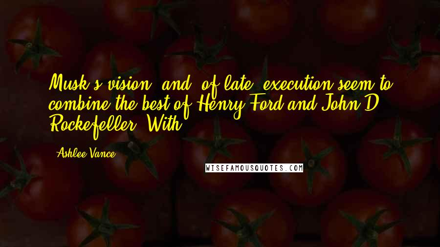 Ashlee Vance quotes: Musk's vision, and, of late, execution seem to combine the best of Henry Ford and John D. Rockefeller. With