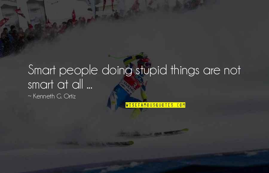 Ashleigh Braxton Quotes By Kenneth G. Ortiz: Smart people doing stupid things are not smart