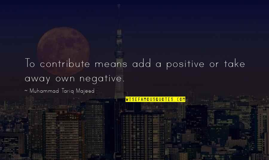 Ashleigh Braxton Quotes By Muhammad Tariq Majeed: To contribute means add a positive or take