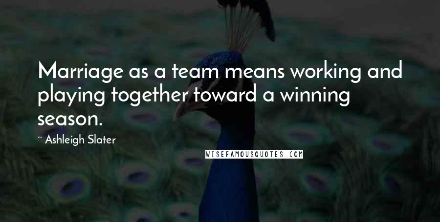 Ashleigh Slater quotes: Marriage as a team means working and playing together toward a winning season.