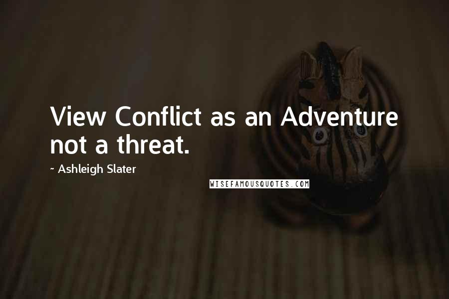 Ashleigh Slater quotes: View Conflict as an Adventure not a threat.