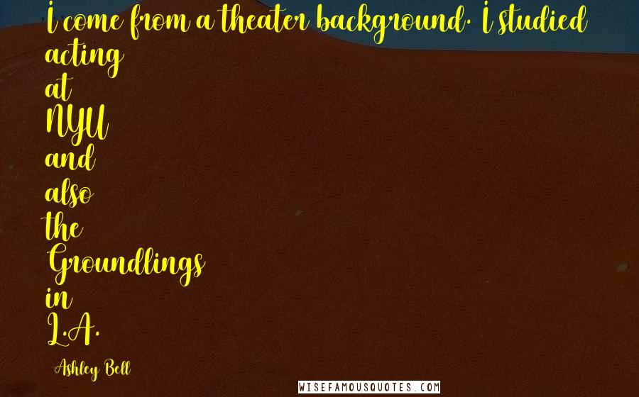 Ashley Bell quotes: I come from a theater background. I studied acting at NYU and also the Groundlings in L.A.