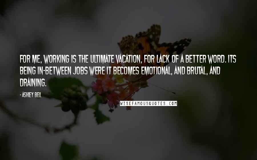 Ashley Bell quotes: For me, working is the ultimate vacation, for lack of a better word. Its being in-between jobs were it becomes emotional, and brutal, and draining.