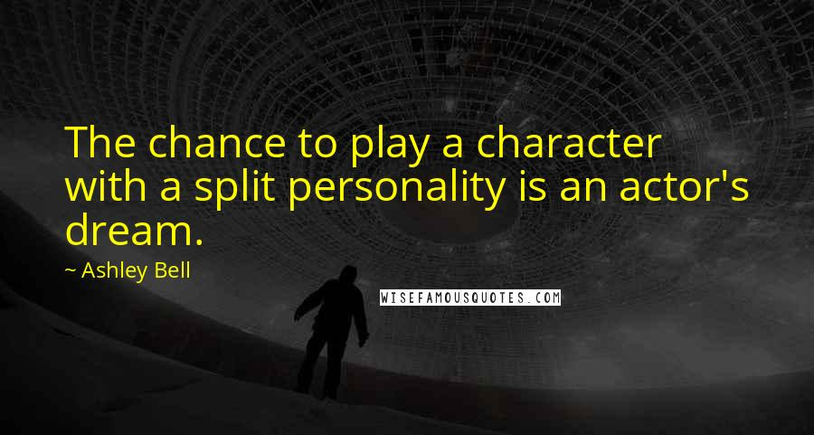 Ashley Bell quotes: The chance to play a character with a split personality is an actor's dream.