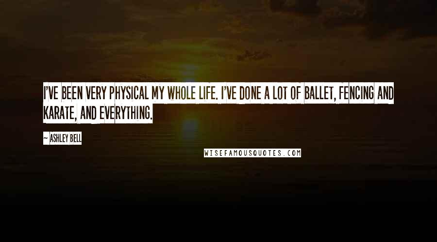 Ashley Bell quotes: I've been very physical my whole life. I've done a lot of ballet, fencing and karate, and everything.