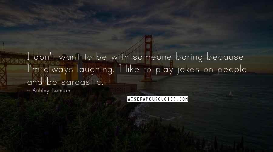 Ashley Benson quotes: I don't want to be with someone boring because I'm always laughing. I like to play jokes on people and be sarcastic.