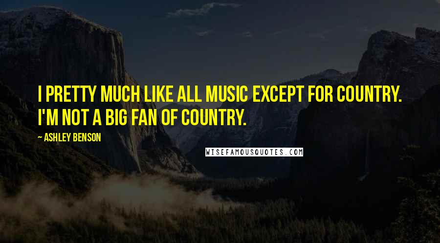 Ashley Benson quotes: I pretty much like all music except for country. I'm not a big fan of country.