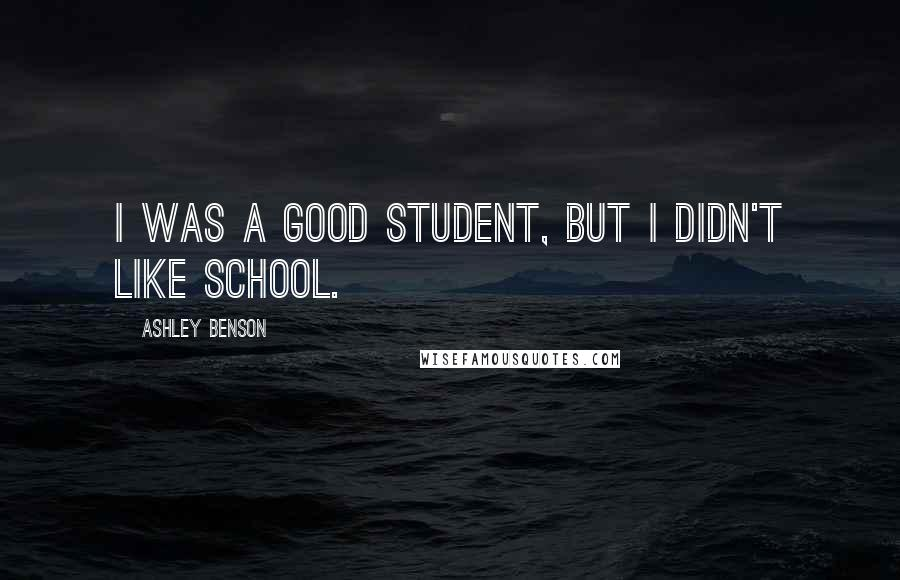 Ashley Benson quotes: I was a good student, but I didn't like school.