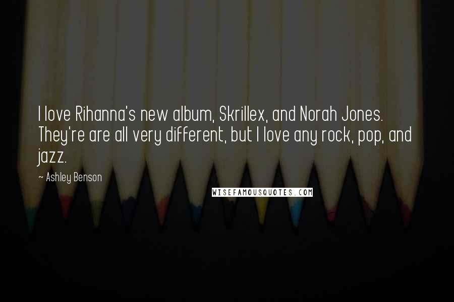 Ashley Benson quotes: I love Rihanna's new album, Skrillex, and Norah Jones. They're are all very different, but I love any rock, pop, and jazz.