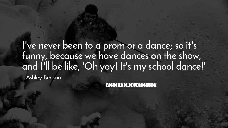 Ashley Benson quotes: I've never been to a prom or a dance; so it's funny, because we have dances on the show, and I'll be like, 'Oh yay! It's my school dance!'