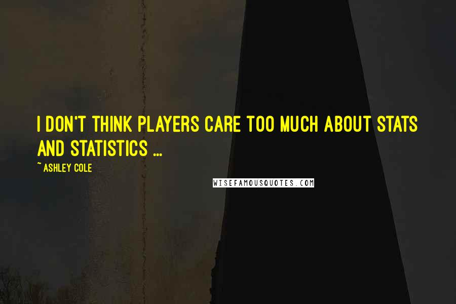 Ashley Cole quotes: I don't think players care too much about stats and statistics ...