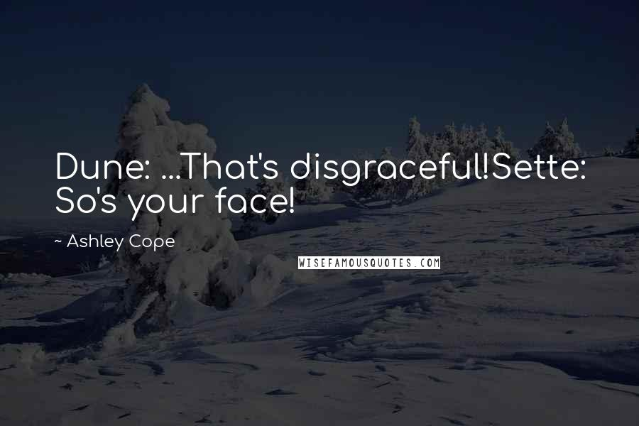 Ashley Cope quotes: Dune: ...That's disgraceful!Sette: So's your face!