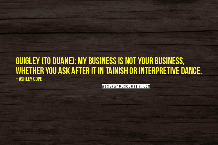Ashley Cope quotes: Quigley (to Duane): My business is not your business, whether you ask after it in Tainish or interpretive dance.